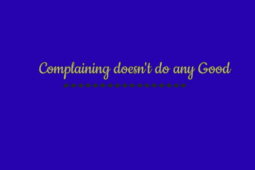 Complaining doesn't do any good