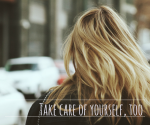 take care of yourself, too