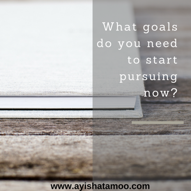 What goals do you need to start pursuing now?